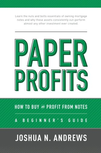 Paper Profits: How to Buy and Profit from Notes: A Beginner's Guide: Learn the nuts and bolts essentials of owning mortgage notes and why these assets ... almost any other investment ever created.