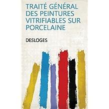 Traité général des Peintures Vitrifiables sur Porcelaine (French Edition)