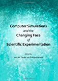 Computer Simulations and the Changing Face of Scientific Experimentation, Duràn, Juan M. and Arnold, Eckhart, 1443847925