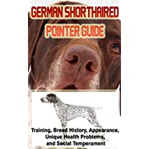 German Shorthaired Pointer Training Guide: Training, Breed History, Appearance, Unique Health Problems, and Social Temperament