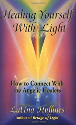 Healing Yourself with Light: How to Connect with the Angelic Healers (The Awakening Life)