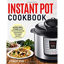 Instant Pot Cookbook: Delicious, Simple, and Quick Instant Pot Electric Pressure Cooker Recipes That Anyone Can Cook