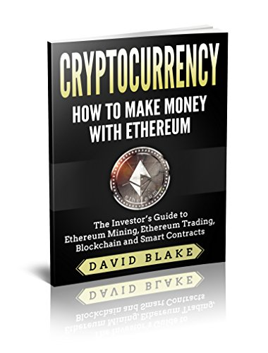 Cryptocurrency: How to Make Money with Ethereum - The Investor's Guide to Ethereum Mining, Ethereum Trading, Blockchain and Smart Contracts