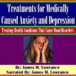 Treatments for Medically Caused Anxiety and Depression: Treating Health Conditions that cause Mood Disorders | James M. Lowrance
