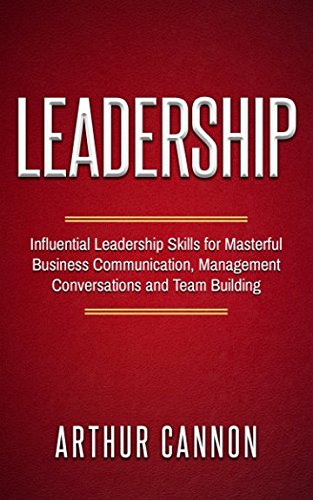 Leadership: Influential Leadership Skills for Masterful Business Communication, Management Conversations and Team Building