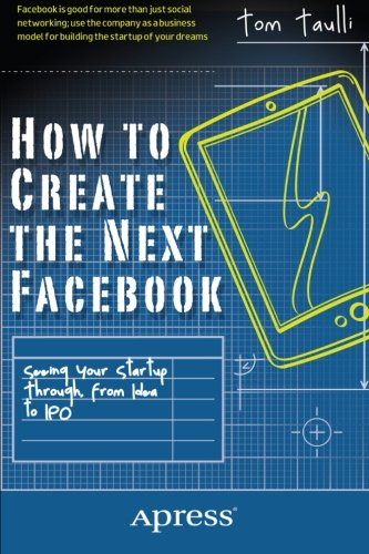 How to Create the Next Facebook: Seeing Your Startup Through, from Idea to - To How Face Your Small