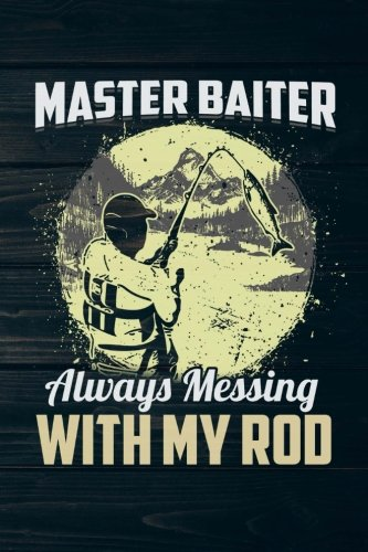 Master Baiter Always Messing With My Rod: Funny Fishing Journal For Men: Blank Lined Notebook For Fisherman To Write Notes & ()