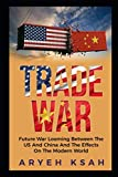 Trade War: Future War Looming Between The US And China And The Effects On The Modern World (Trade War,Future War,United States, China,Russia,Donald ... World, Politics,Vladimir Putin,Xi Jingping)