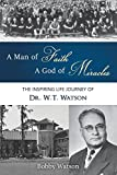 A Man of Faith, A God of Miracles: The Inspiring Life Journey of Dr. W.T. Watson