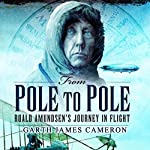 From Pole to Pole: Roald Amundsen's Journey in Flight | Garth James Cameron