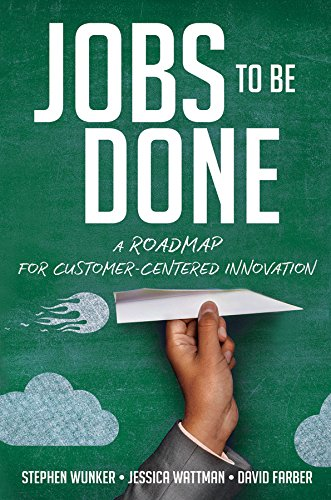 Jobs to Be Done: A Roadmap for Customer-Centered Innovation