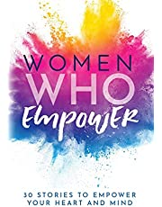 Women Who Empower: 30 Stories To Empower Your Heart and Mind