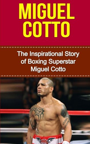 miguel cotto the inspirational story of boxing superstar miguel cotto miguel cotto unauthorized biography