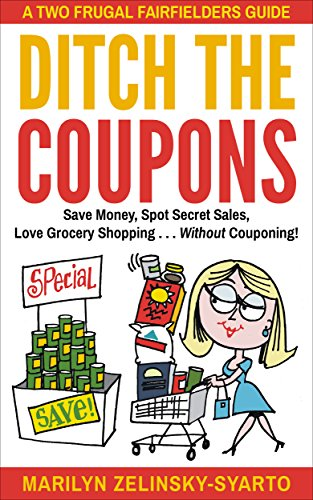 Ditch The Coupons: Save Money, Spot Secret Sales, Love Grocery Shopping . . . WITHOUT Couponing! (A Two Frugal Fairfielders Guide -- Book 4) by [Zelinsky-Syarto, Marilyn]