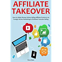 AFFILIATE TAKEOVER (2016): How to Make Money Online Selling Affiliate Products via Foreign Niches Marketing & Clickbank Youtube Selling