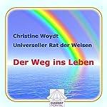 Der Weg ins Leben. Universeller Rat der Weisen | Christine Woydt