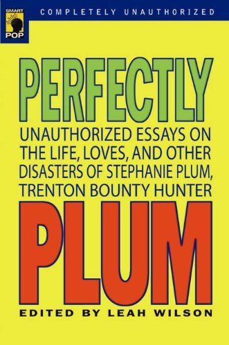 Perfectly Plum: Unauthorized Essays On the Life, Loves And Other Disasters of Stephanie Plum, Trenton Bounty Hunter (Smart Pop series)