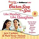 Chicken Soup for the Soul: Like Mother, Like Daughter: Stories about the Special Bond between Mothers and Daughters Audiobook by Jack Canfield, Mark Victor Hansen, Amy Newmark (editor) Narrated by Laural Merlington, Emily Durante