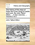 The History of the Reign of Peter the Cruel, King of Castile and Leon by John Talbot Dillon, In, John Talbot Dillon, 1170842682
