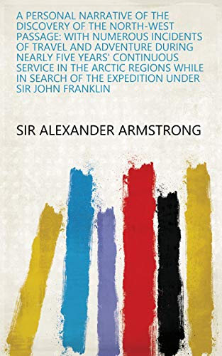 A Personal Narrative of the Discovery of the North-west Passage: With Numerous Incidents of Travel and Adventure During Nearly Five Years' Continuous Service ... of the Expedition Under Sir John Franklin