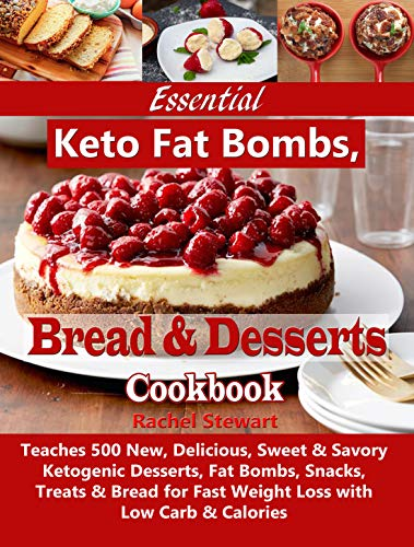 Essential Keto Fat Bombs, Bread & Desserts Cookbook: Teaches 500 New, Delicious, Sweet & Savory Ketogenic Desserts, Fat Bombs, Snacks, Treats & Bread for Fast Weight Loss with Low Carb & Calories by Rachel Stewart