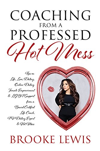 Coaching from a Professed Hot Mess: Tips on Life, Love, Dating, Online Dating, Female Empowerment & LGBT Support from a Board Certified Life Coach, TV Dating Expert & Hot Mess