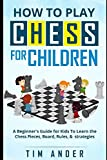 How To Play Chess For Children: A Beginner's Guide For Kids To Learn The Chess Pieces, Board, Rules, Strategy-Tim Ander