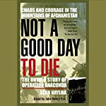 Not a Good Day to Die: The Untold Story of Operation Anaconda | Sean Naylor