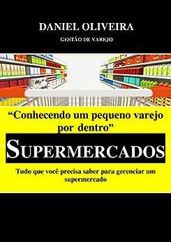 Conhecendo um pequeno varejo por dentro - Supermercados: Tudo que você precisa saber para gerenciar um supermercado por [Oliveira, Daniel]