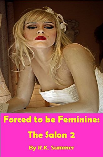 Forced To Be Feminine The Salon 2 A Forced Feminisation Novel By Summer