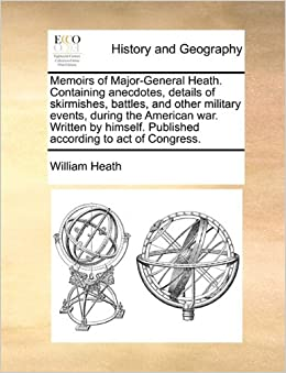 Book Memoirs of Major-General Heath. Containing anecdotes, details of skirmishes, battles, and other military events, during the American war. Written by himself. Published according to act of Congress.