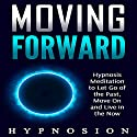 Moving Forward: Hypnosis Meditation to Let Go of the Past, Move On and Live in the Now Speech by  Hypnosion Narrated by  Hypnosion