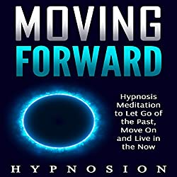 Moving Forward: Hypnosis Meditation to Let Go of the Past, Move On and Live in the Now