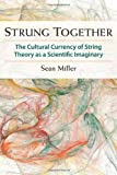 Strung Together : The Cultural Currency of String Theory As a Scientific Imaginary, Miller, Sean, 0472118668