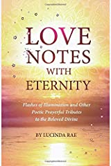 LOVE NOTES WITH ETERNITY: Flashes of Illumination and Other Poetic Prayerful Tributes to the Beloved Divine Paperback