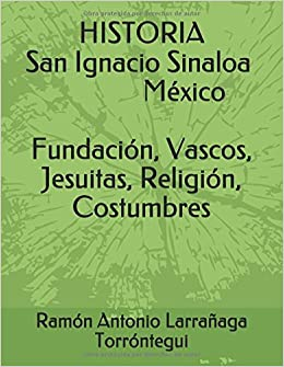 Historia de San Ignacio Sinaloa México Fundación Vascos Religión Costumbres (Spanish Edition): Ramón Antonio Larrañaga Torróntegui: 9781983157059: ...