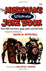 The Musician's Ultimate Joke Book: Over 500 One-liners, Quips, Jokes, And Tall Tales