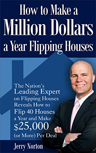 How to Make a Million Dollars a Year Flipping Houses: The Nation's Leading Expert on Flipping Houses Reveals How to Flip 40 Houses a Year and Make $25,000 (or More) Per Deal (How To Get More Money)