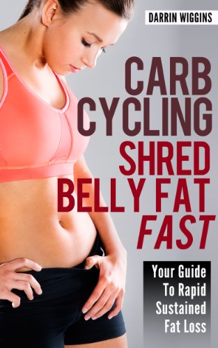 Carb Cycling: Shred Belly Fat Fast (Your Guide To Rapid Sustained Fat Loss) (Healthy Living Lifestyle Recipes)