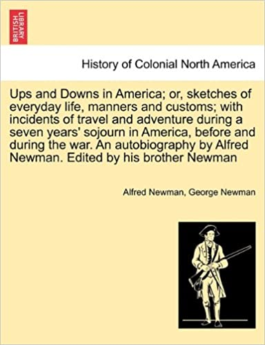 Book Ups and Downs in America: or, sketches of everyday life, manners and customs: with incidents of travel and adventure during a seven years' sojourn in ... Alfred Newman. Edited by his brother Newman