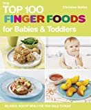 The Top 100 Finger Foods for Babies & Toddlers: Delicious, Healthy Meals for Your Toddler