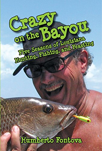 D.o.w.n.l.o.a.d CRAZY ON THE BAYOU: Five Seasons of Louisiana Hunting, Fishing, and Feasting<br />P.P.T