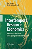 Intertemporal Resource Economics : An Introduction to the Overlapping Generations Approach, Farmer, Karl and Bednar-Friedl, Birgit, 364243682X