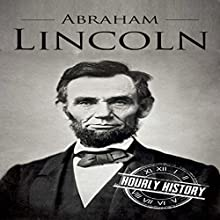 Abraham Lincoln: A Concise History of the Man Who Transformed the World: One Hour History US Presidents, Book 1 Audiobook by Hourly History Narrated by Jimmy Kieffer