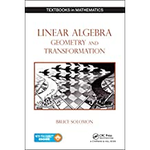 Linear Algebra, Geometry and Transformation (Textbooks in Mathematics Book 20)