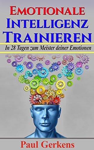 Emotionale Intelligenz: In 28 Tagen zum Meister deiner Emotionen (Emotionale Intelligenz meistern)