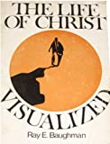 Life of Christ Visualized, Ray E. Baughman, 0802447260
