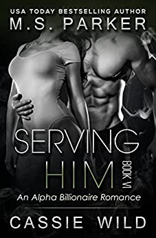 Serving HIM Vol. 6: Alpha Billionaire Romance by [Parker, M. S., Wild, Cassie]