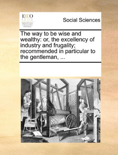The way to be wise and wealthy: or, the excellency of industry and frugality; recommended in particular to the gentleman, ... pdf epub