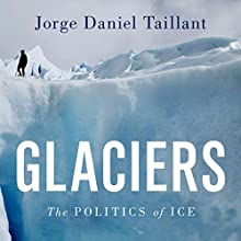 Glaciers: The Politics of Ice Audiobook by Jorge Daniel Taillant Narrated by Brian Holsopple